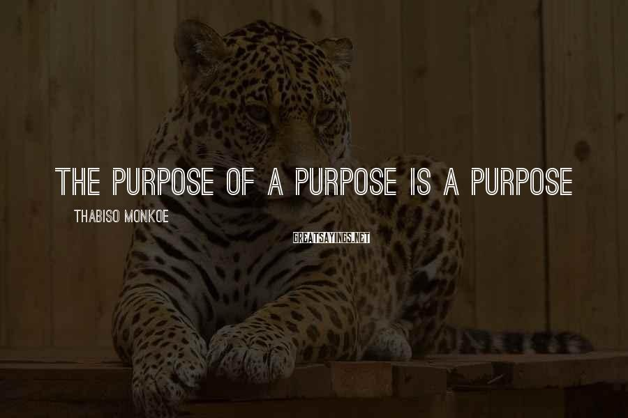 Thabiso Monkoe Sayings: The purpose of a purpose is a purpose