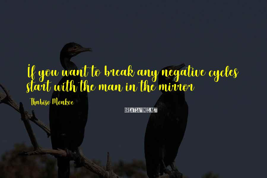 Thabiso Monkoe Sayings: If you want to break any negative cycles start with the man in the mirror