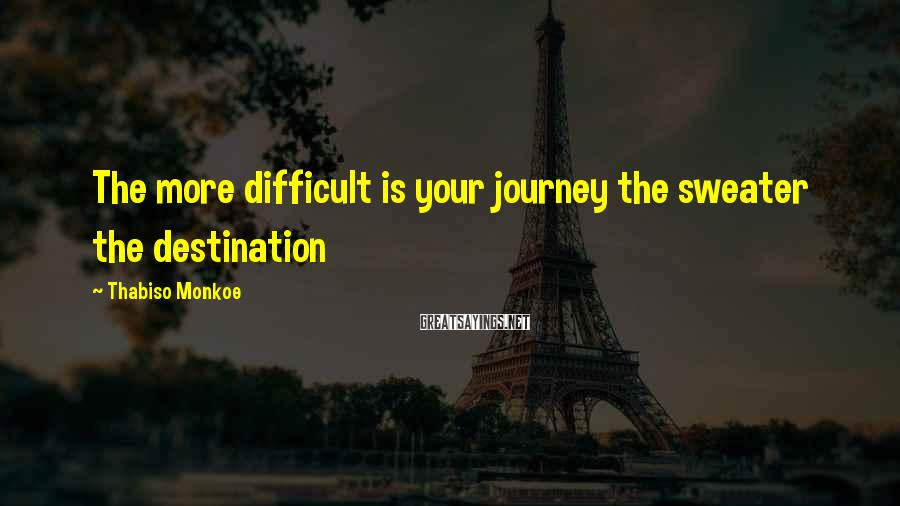 Thabiso Monkoe Sayings: The more difficult is your journey the sweater the destination