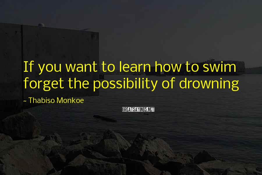 Thabiso Monkoe Sayings: If you want to learn how to swim forget the possibility of drowning