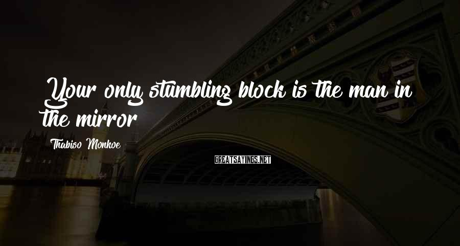 Thabiso Monkoe Sayings: Your only stumbling block is the man in the mirror