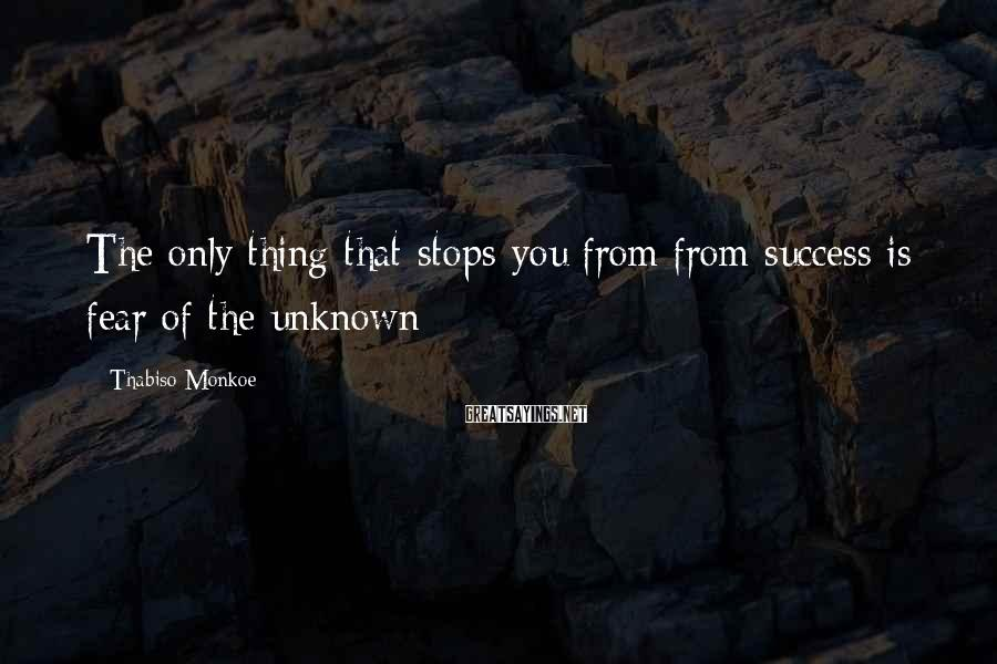 Thabiso Monkoe Sayings: The only thing that stops you from from success is fear of the unknown