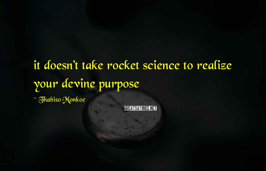 Thabiso Monkoe Sayings: it doesn't take rocket science to realize your devine purpose