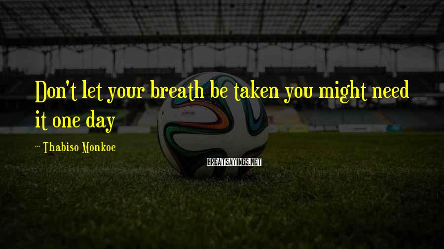 Thabiso Monkoe Sayings: Don't let your breath be taken you might need it one day