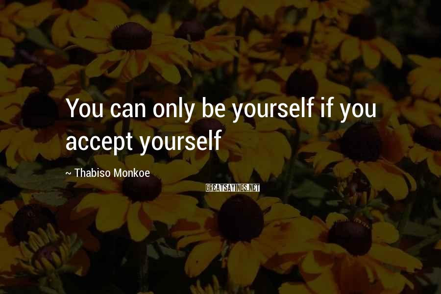 Thabiso Monkoe Sayings: You can only be yourself if you accept yourself