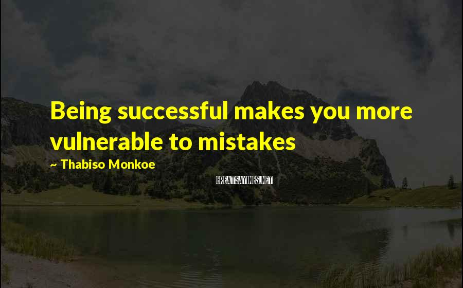 Thabiso Monkoe Sayings: Being successful makes you more vulnerable to mistakes
