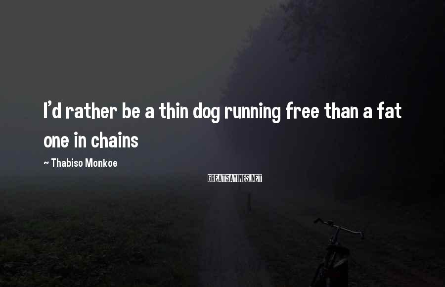 Thabiso Monkoe Sayings: I'd rather be a thin dog running free than a fat one in chains
