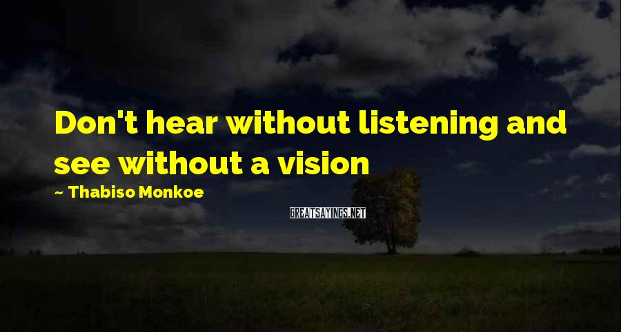 Thabiso Monkoe Sayings: Don't hear without listening and see without a vision