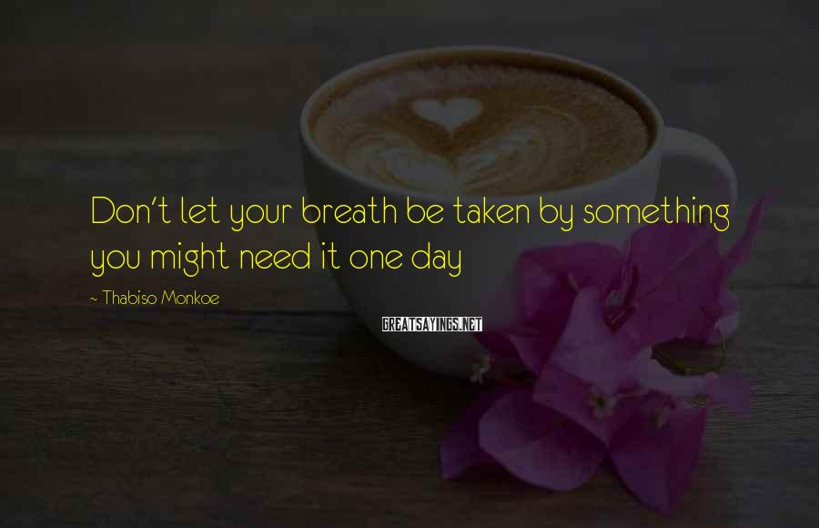 Thabiso Monkoe Sayings: Don't let your breath be taken by something you might need it one day