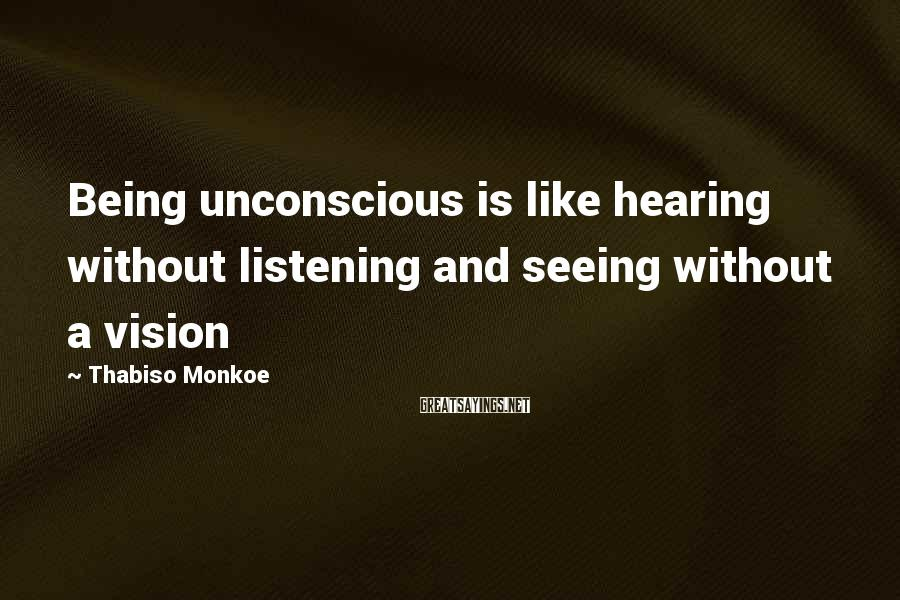 Thabiso Monkoe Sayings: Being unconscious is like hearing without listening and seeing without a vision