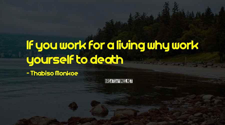 Thabiso Monkoe Sayings: If you work for a living why work yourself to death