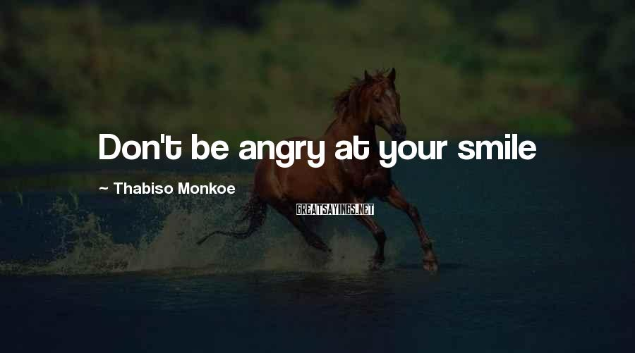 Thabiso Monkoe Sayings: Don't be angry at your smile