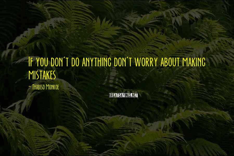 Thabiso Monkoe Sayings: If you don't do anything don't worry about making mistakes