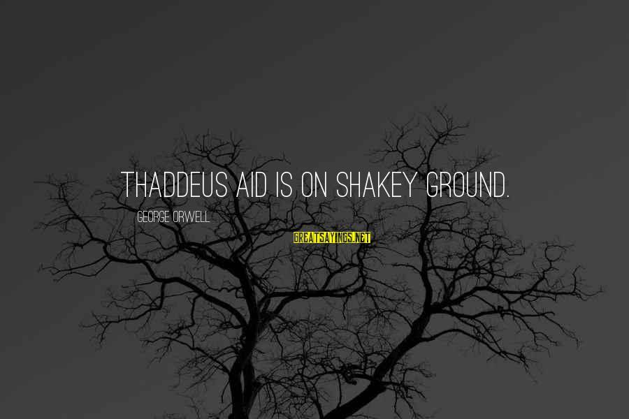 Thaddeus Sayings By George Orwell: Thaddeus Aid is on shakey ground.