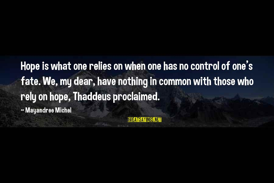 Thaddeus Sayings By Mayandree Michel: Hope is what one relies on when one has no control of one's fate. We,