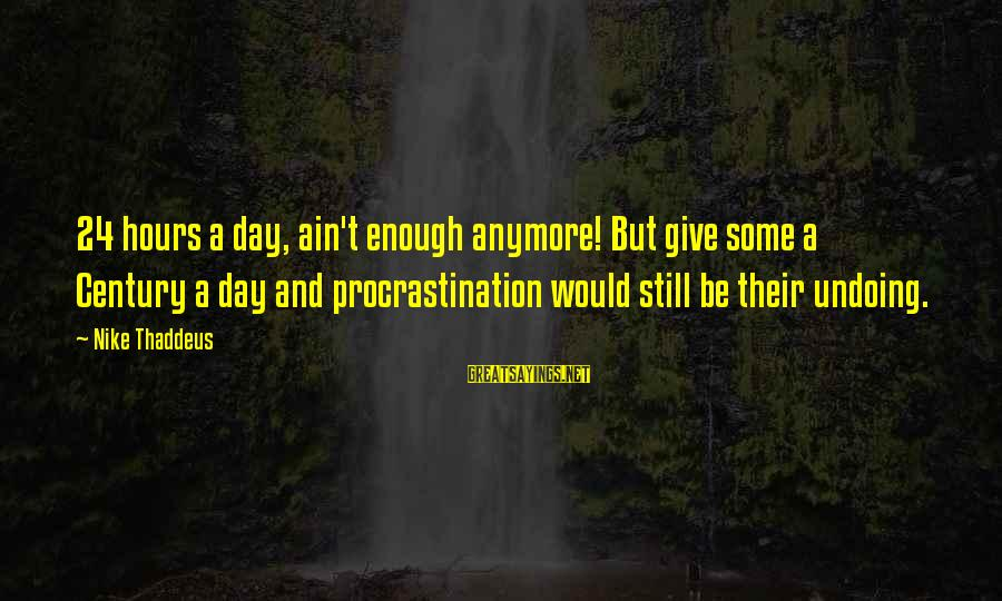 Thaddeus Sayings By Nike Thaddeus: 24 hours a day, ain't enough anymore! But give some a Century a day and