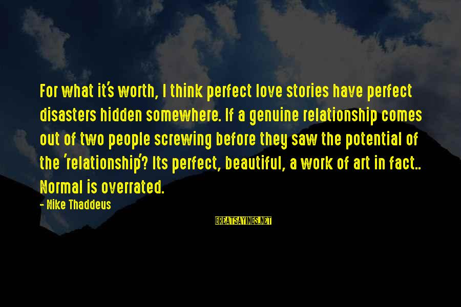 Thaddeus Sayings By Nike Thaddeus: For what it's worth, I think perfect love stories have perfect disasters hidden somewhere. If