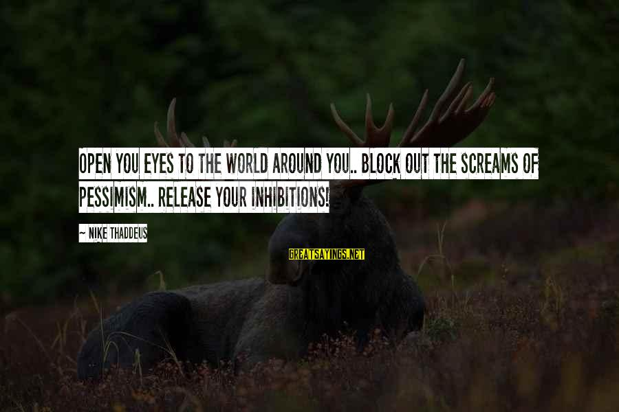 Thaddeus Sayings By Nike Thaddeus: Open you eyes to the world around you.. Block out the screams of pessimism.. Release
