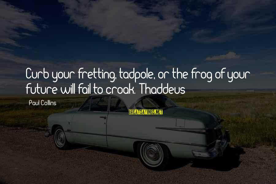 Thaddeus Sayings By Paul Collins: Curb your fretting, tadpole, or the frog of your future will fail to croak.'-Thaddeus