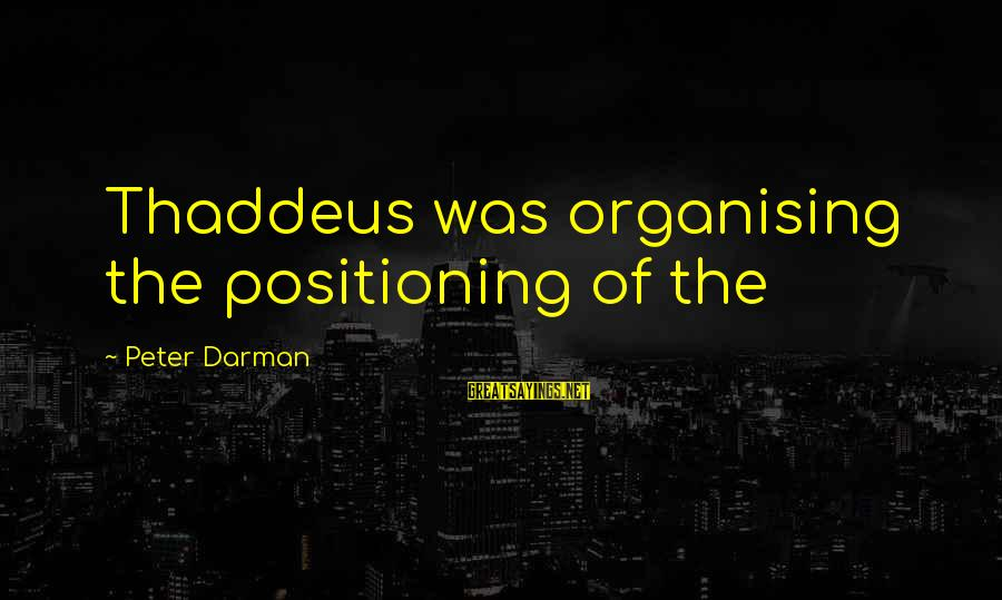 Thaddeus Sayings By Peter Darman: Thaddeus was organising the positioning of the