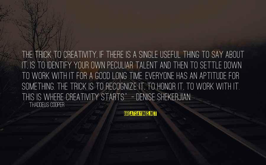 Thaddeus Sayings By Thaddeus Cooper: The trick to creativity, if there is a single useful thing to say about it,