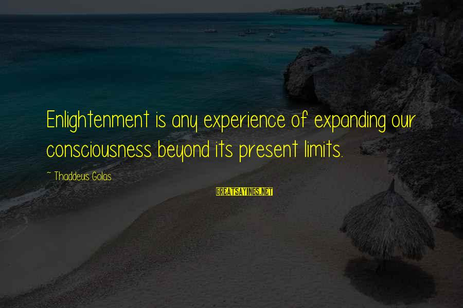 Thaddeus Sayings By Thaddeus Golas: Enlightenment is any experience of expanding our consciousness beyond its present limits.