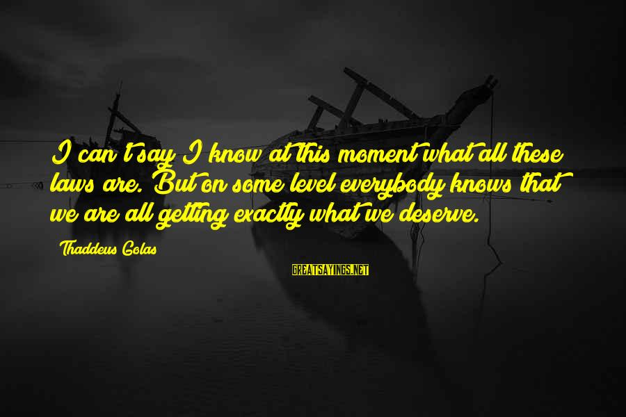 Thaddeus Sayings By Thaddeus Golas: I can't say I know at this moment what all these laws are. But on