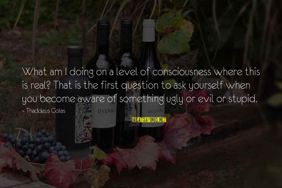 Thaddeus Sayings By Thaddeus Golas: What am I doing on a level of consciousness where this is real? That is