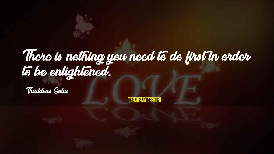 Thaddeus Sayings By Thaddeus Golas: There is nothing you need to do first in order to be enlightened.