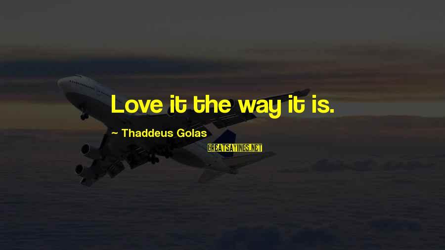 Thaddeus Sayings By Thaddeus Golas: Love it the way it is.