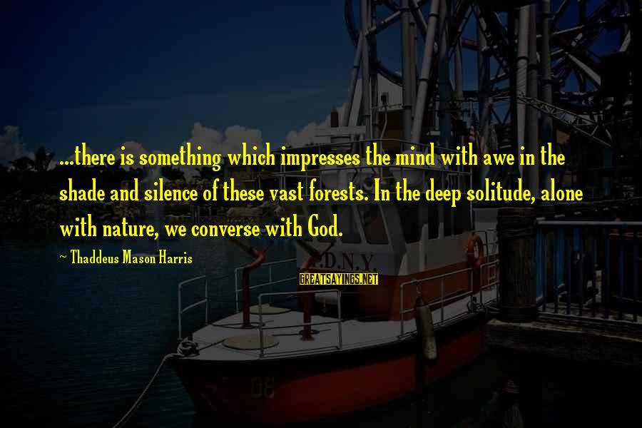Thaddeus Sayings By Thaddeus Mason Harris: ...there is something which impresses the mind with awe in the shade and silence of