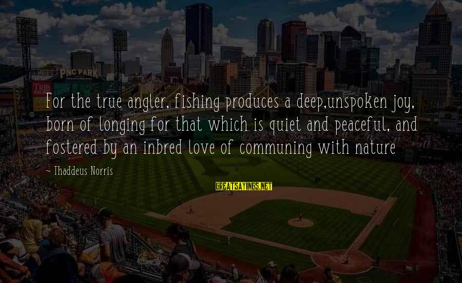 Thaddeus Sayings By Thaddeus Norris: For the true angler, fishing produces a deep,unspoken joy, born of longing for that which