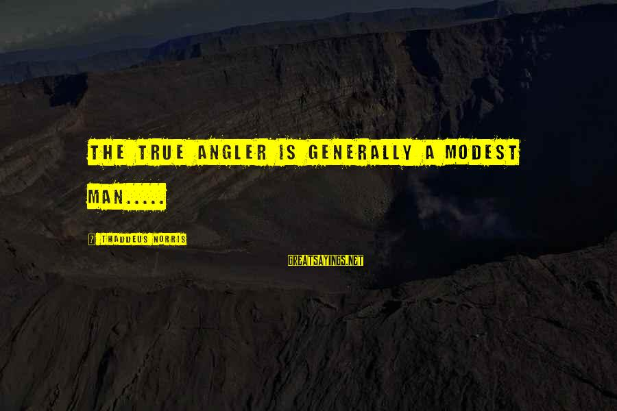 Thaddeus Sayings By Thaddeus Norris: The true angler is generally a modest man.....