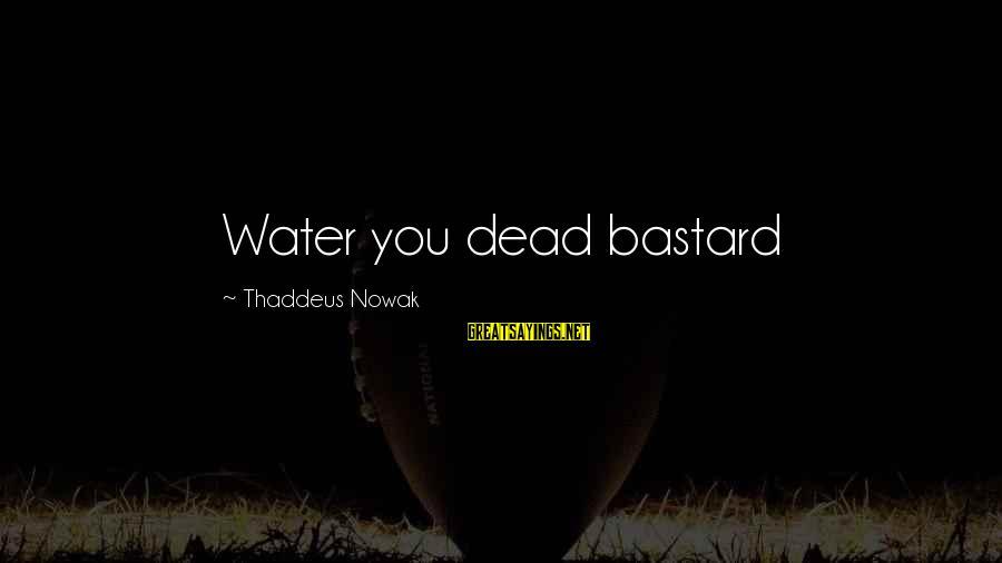 Thaddeus Sayings By Thaddeus Nowak: Water you dead bastard