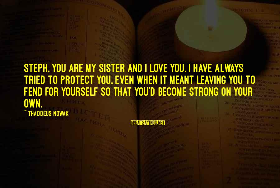 Thaddeus Sayings By Thaddeus Nowak: Steph, you are my sister and I love you. I have always tried to protect