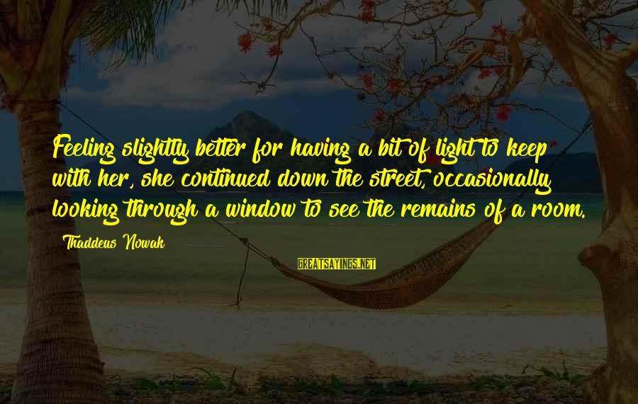 Thaddeus Sayings By Thaddeus Nowak: Feeling slightly better for having a bit of light to keep with her, she continued