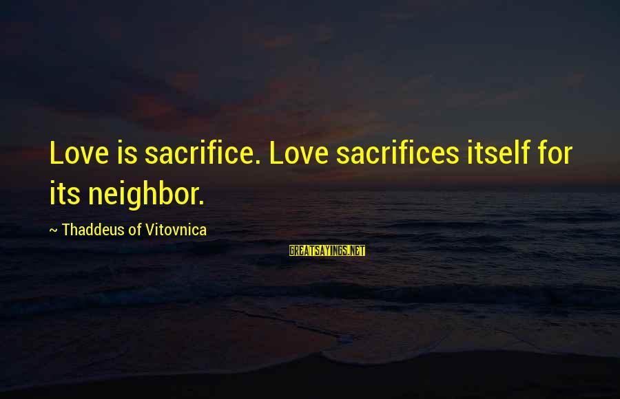 Thaddeus Sayings By Thaddeus Of Vitovnica: Love is sacrifice. Love sacrifices itself for its neighbor.