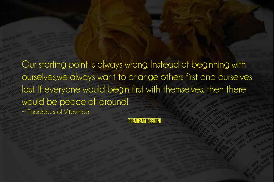 Thaddeus Sayings By Thaddeus Of Vitovnica: Our starting point is always wrong. Instead of beginning with ourselves,we always want to change