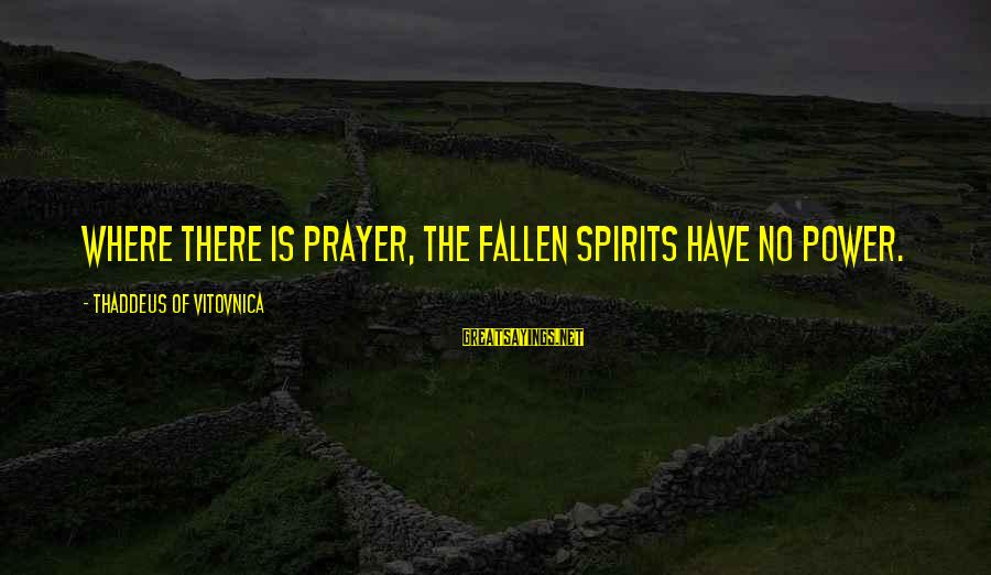 Thaddeus Sayings By Thaddeus Of Vitovnica: Where there is prayer, the fallen spirits have no power.