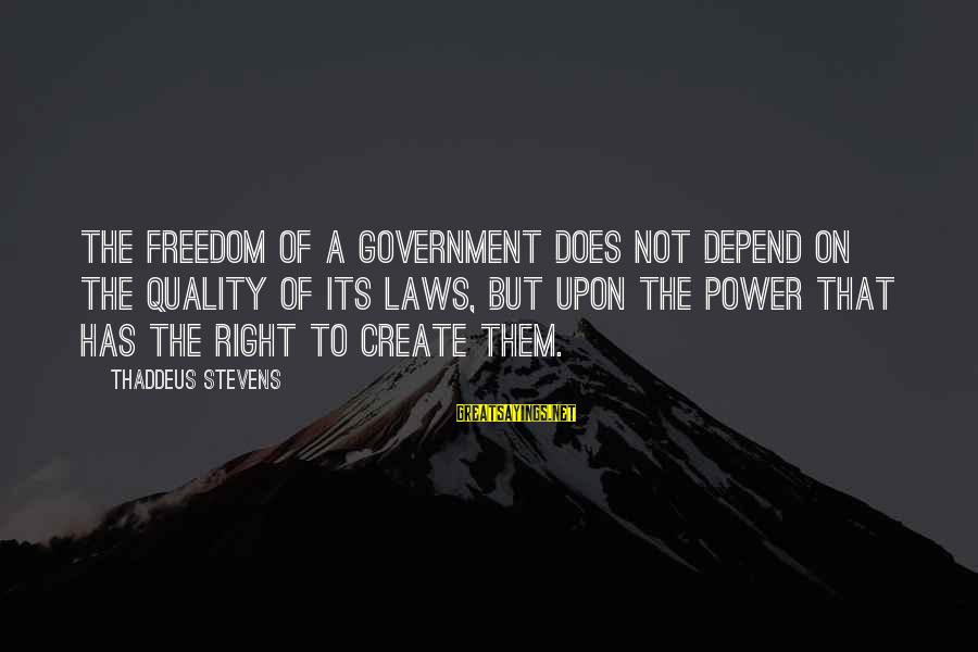 Thaddeus Sayings By Thaddeus Stevens: The freedom of a government does not depend on the quality of its laws, but