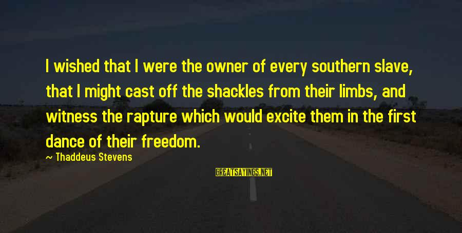 Thaddeus Sayings By Thaddeus Stevens: I wished that I were the owner of every southern slave, that I might cast