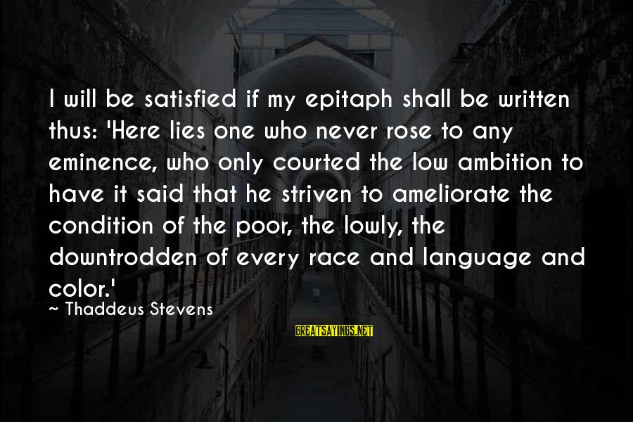 Thaddeus Sayings By Thaddeus Stevens: I will be satisfied if my epitaph shall be written thus: 'Here lies one who