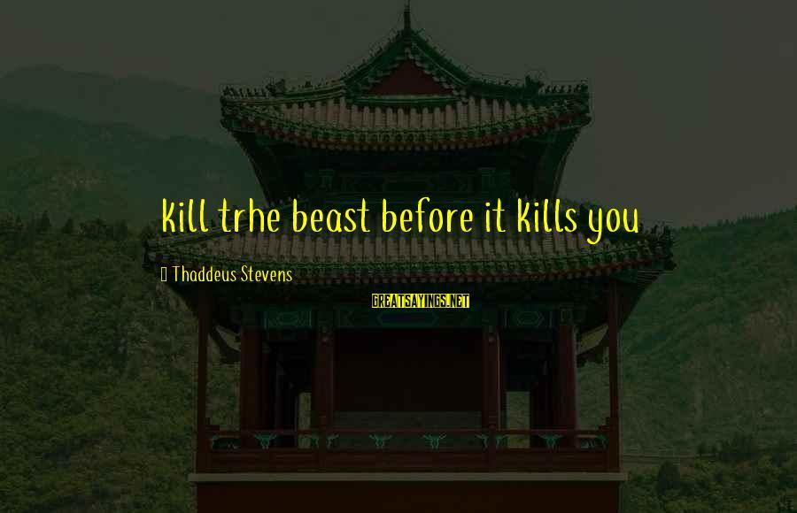 Thaddeus Sayings By Thaddeus Stevens: kill trhe beast before it kills you