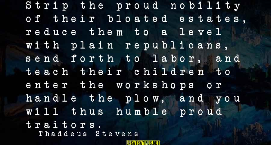 Thaddeus Sayings By Thaddeus Stevens: Strip the proud nobility of their bloated estates, reduce them to a level with plain