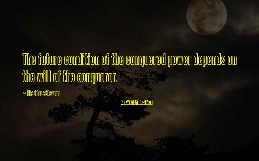 Thaddeus Sayings By Thaddeus Stevens: The future condition of the conquered power depends on the will of the conquerer.