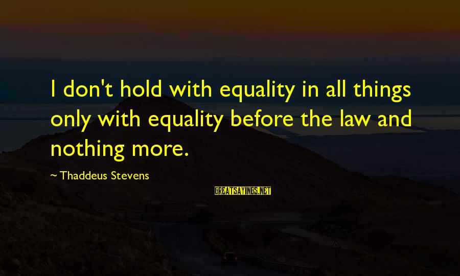 Thaddeus Sayings By Thaddeus Stevens: I don't hold with equality in all things only with equality before the law and