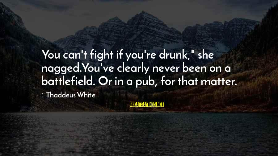 """Thaddeus Sayings By Thaddeus White: You can't fight if you're drunk,"""" she nagged.You've clearly never been on a battlefield. Or"""
