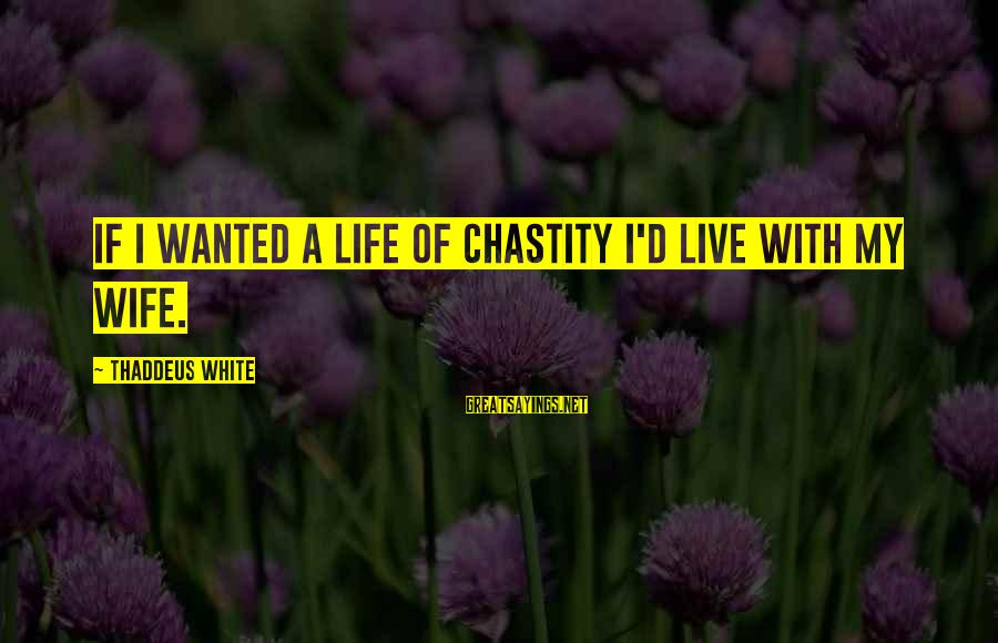 Thaddeus Sayings By Thaddeus White: If I wanted a life of chastity I'd live with my wife.