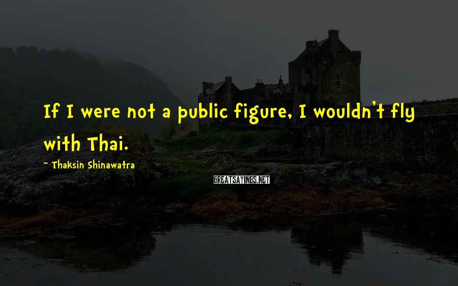 Thaksin Shinawatra Sayings: If I were not a public figure, I wouldn't fly with Thai.
