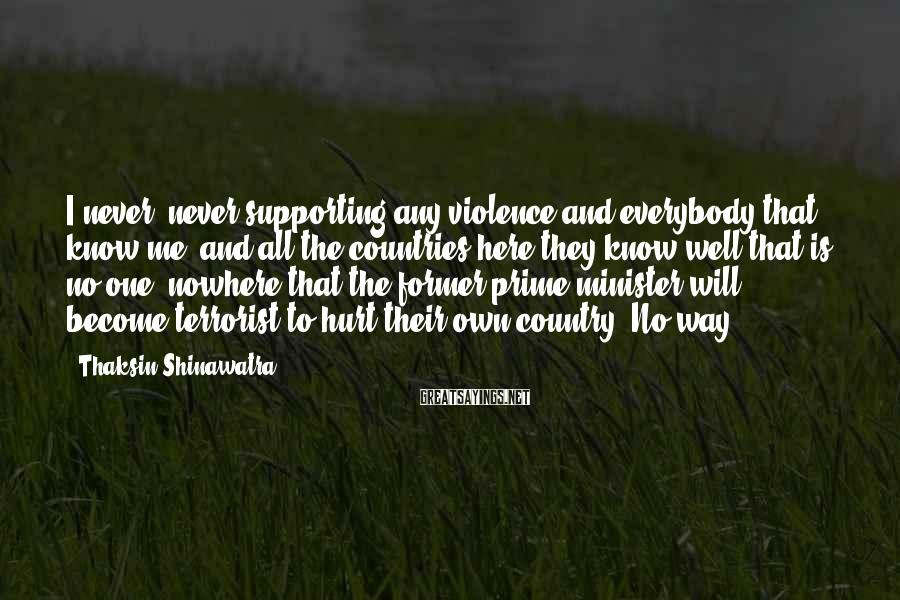 Thaksin Shinawatra Sayings: I never, never supporting any violence and everybody that know me, and all the countries